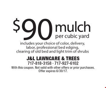 Mulch $90 per cubic yard. Includes your choice of color, delivery, labor, professional bed edging, clearing of old bed and light trim of shrubs. With this coupon. Not valid with other offers or prior purchases. Offer expires 6/30/17.
