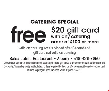Catering Special. Free $20 gift card with any catering order of $100 or more. Valid on catering orders placed after December 4. Gift card not valid on catering. One coupon per party. This offer cannot used to purchase gift cards or be combined with other offers and discounts. Tax and gratuity not included. Unless required by law, certificate cannot be redeemed for cash or used to pay gratuities. No cash value. Expires 2-24-17.