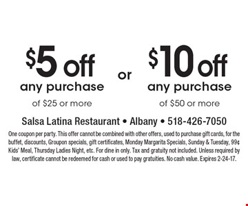 $5 off any purchase of $25 or more OR $10 off any purchase of $50 or more. One coupon per party. This offer cannot be combined with other offers, used to purchase gift cards, for the buffet, discounts, Groupon specials, gift certificates, Monday Margarita Specials, Sunday & Tuesday, 99¢ Kids' Meal, Thursday Ladies Night, etc. For dine in only. Tax and gratuity not included. Unless required by law, certificate cannot be redeemed for cash or used to pay gratuities. No cash value. Expires 2-24-17.