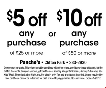 $5 off any purchase of $25 or more OR $10 off any purchase of $50 or more. One coupon per party. This offer cannot be combined with other offers, used to purchase gift cards, for the buffet, discounts, Groupon specials, gift certificates, Monday Margarita Specials, Sunday & Tuesday, 99¢ Kids' Meal, Thursday Ladies Night, etc. For dine in only. Tax and gratuity not included. Unless required by law, certificate cannot be redeemed for cash or used to pay gratuities. No cash value. Expires 1-22-17.