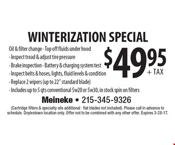 $49.95+ tax WINTERIZATION SPECIAL Oil & filter change - Top off fluids under hood- Inspect tread & adjust tire pressure- Brake inspection - Battery & charging system test- Inspect belts & hoses, lights, fluid levels & condition- Replace 2 wipers (up to 22