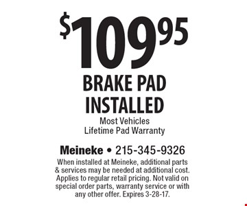 $109.95 BRAKE PAD INSTALLED Most Vehicles Lifetime Pad Warranty. When installed at Meineke, additional parts & services may be needed at additional cost. Applies to regular retail pricing. Not valid on special order parts, warranty service or with any other offer. Expires 3-28-17.