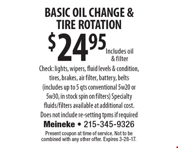 $24.95 BASIC OIL CHANGE &TIRE ROTATION Includes oil & filterCheck: lights, wipers, fluid levels & condition, tires, brakes, air filter, battery, belts (includes up to 5 qts conventional 5w20 or 5w30, in stock spin on filters) Specialty fluids/filters available at additional cost. Does not include re-setting tpms if required . Present coupon at time of service. Not to be combined with any other offer. Expires 3-28-17.