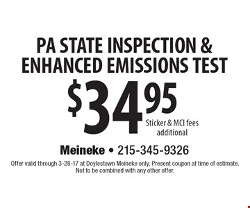 $34.95 PA STATE INSPECTION & ENHANCED EMISSIONS TEST Sticker & MCI fees additional. Offer valid through 3-28-17 at Doylestown Meineke only. Present coupon at time of estimate. Not to be combined with any other offer.