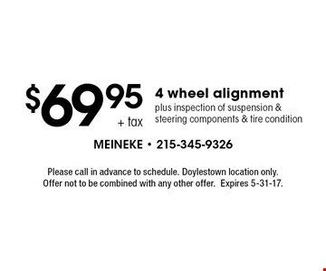 $69.95+ tax 4 wheel alignment plus inspection of suspension & steering components & tire condition. Please call in advance to schedule. Doylestown location only. Offer not to be combined with any other offer.Expires 5-31-17.