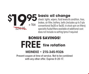 $19.95 + tax basic oil change. Check: lights, wipers, fluid levels & condition, tires, brakes, air filter, battery, belts (includes up to 5 qts conventional 5w20 or 5w30, in stock spin on filters) specialty fluids/filters available at additional cost. does not include re-setting tpms if required. Free tire rotation. Present coupon at time of service. Not to be combined with any other offer. Expires 9-20-17.