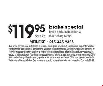 $119.95 per axle brake special. Brake pads, installation & resurfacing rotors. Disc brake service only. Installation of ceramic brake pads available at an additional cost. Offer valid on most cars and light trucks at participating Meineke US locations only. Service must include any parts or service required to restore system to proper operating conditions; additional parts & services may be needed at additional cost. Additional shop supply and/or disposal fees may apply, where permitted. Offer not valid with any other discounts, special order parts or warranty work. Offer may be combined with Meineke credit card rebates. See center manager for complete details. No cash value. Expires 9-20-17.