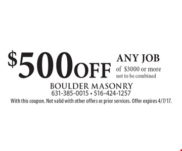 $500 OFF any job of $3000 or more. Not to be combined. With this coupon. Not valid with other offers or prior services. Offer expires 4/7/17.