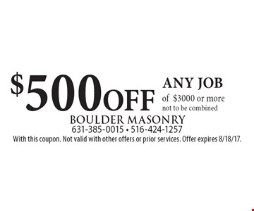 $500 OFF any job of $3000 or more. Not to be combined. With this coupon. Not valid with other offers or prior services. Offer expires 8/18/17.