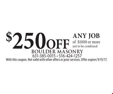 $250 OFF any job of$1000 or more, not to be combined. With this coupon. Not valid with other offers or prior services. Offer expires 9/15/17.