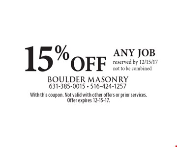 15% OFF any job reserved by 12/15/17 not to be combined. With this coupon. Not valid with other offers or prior services. Offer expires 12-15-17.