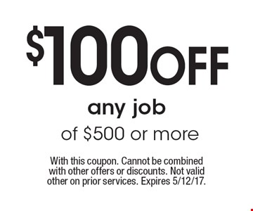 $100 OFF any job of $500 or more. With this coupon. Cannot be combined with other offers or discounts. Not valid other on prior services. Expires 5/12/17.