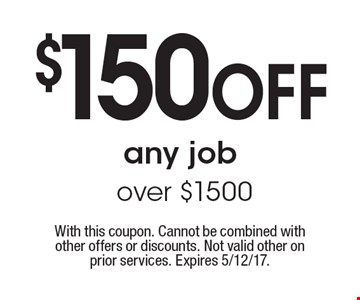 $150 OFF any job over $1500. With this coupon. Cannot be combined with other offers or discounts. Not valid other on prior services. Expires 5/12/17.