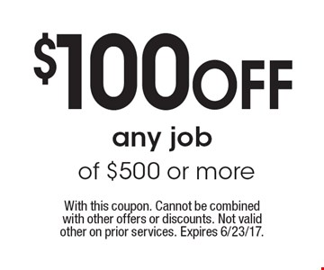 $100 OFF any job of $500 or more. With this coupon. Cannot be combined with other offers or discounts. Not valid other on prior services. Expires 6/23/17.
