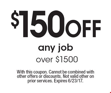 $150 OFF any job over $1500. With this coupon. Cannot be combined with other offers or discounts. Not valid other on prior services. Expires 6/23/17.