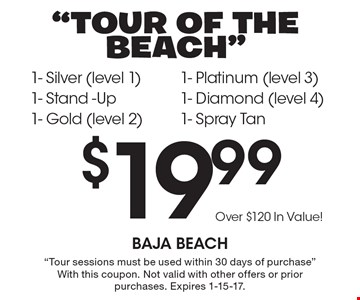 Tour of the Beach. $19.99 for 1- Silver (level 1), 1- Stand -Up, 1- Gold (level 2), 1- Platinum (level 3), 1- Diamond (level 4) & 1- Spray Tan. Over $120 In Value! Tour sessions must be used within 30 days of purchase. With this coupon. Not valid with other offers or prior purchases. Expires 1-15-17.