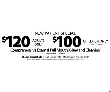 New Patient Special. $120 Adults Only. $100 Children Only includes fluoride. Comprehensive Exam & Full Mouth X-Ray and Cleaning. Regular Price $250-$350. With this coupon. Not valid with other offers or prior services. For patients without insurance. Offer expires 7/14/17.