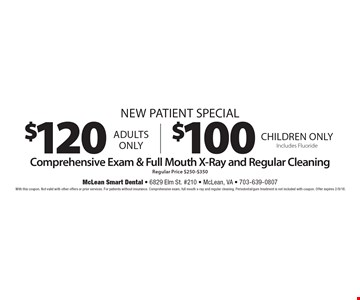 New Patient Special! $100 Comprehensive Exam & Full Mouth X-Ray and Regular Cleaning. Regular Price $250-$350. Children only. Includes Fluoride. OR $120 Comprehensive Exam & Full Mouth X-Ray and Regular Cleaning. Regular Price $250-$350. Adults only. With this coupon. Not valid with other offers or prior services. For patients without insurance. Comprehensive exam, full mouth x-ray and regular cleaning. Periodontal/gum treatment is not included with coupon. Offer expires 2/9/18.