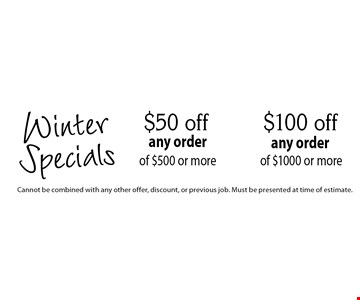 WinterSpecials $100 off any order of $1000 or more. $50 off any order of $500 or more. Cannot be combined with any other offer, discount, or previous job. Must be presented at time of estimate.