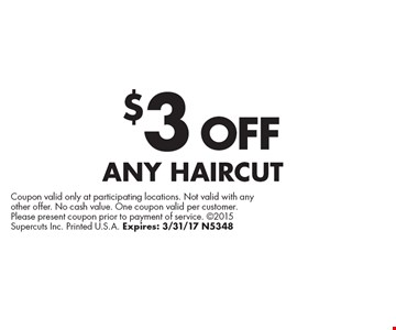 $3 OFF ANY HAIRCUT. Coupon valid only at participating locations. Not valid with any other offer. No cash value. One coupon valid per customer. Please present coupon prior to payment of service. 2015 Supercuts Inc. Printed U.S.A. Expires: 3/31/17 N5348