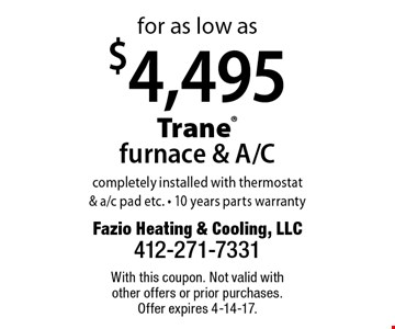For as low as $4,495 Trane furnace & A/C completely installed with thermostat & a/c pad etc. 10 years parts warranty. With this coupon. Not valid with other offers or prior purchases. Offer expires 4-14-17.