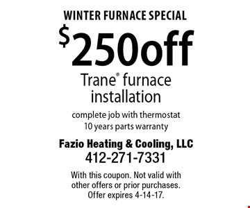 Winter Furnace Special. $250 off Trane furnace installation complete job with thermostat 10 years parts warranty. With this coupon. Not valid with other offers or prior purchases. Offer expires 4-14-17.