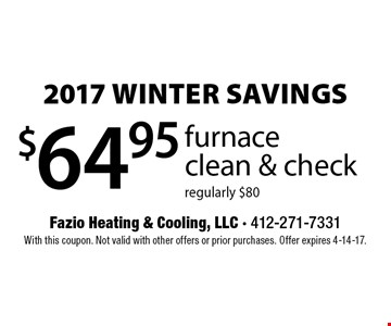 2017 WINTER SAVINGS. $64.95 furnace clean & check. Regularly $80. With this coupon. Not valid with other offers or prior purchases. Offer expires 4-14-17.