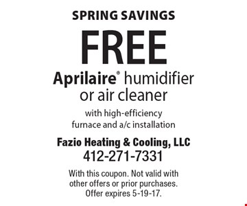 Spring Savings - FREE Aprilaire humidifier or air cleaner with high-efficiency furnace and a/c installation. With this coupon. Not valid with other offers or prior purchases. Offer expires 5-19-17.