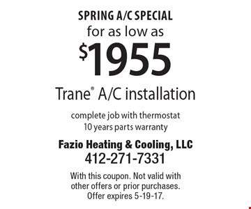 Spring A/C Special for as low as $1955 Trane A/C installation complete job with thermostat 10 years parts warranty. With this coupon. Not valid with other offers or prior purchases. Offer expires 5-19-17.