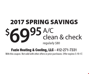 2017 SPRING SAVINGS - $69.95 A/C clean & check. Regularly $80. With this coupon. Not valid with other offers or prior purchases. Offer expires 5-19-17.