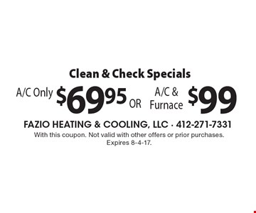 Clean & Check Specials A/C Only $69.95 OR  A/C & Furnace $99. With this coupon. Not valid with other offers or prior purchases. Expires 8-4-17.