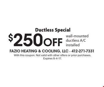 Ductless Special $250 OFF wall-mounted ductless A/C installed. With this coupon. Not valid with other offers or prior purchases.Expires 8-4-17.