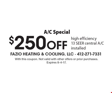 A/C Special $250 OFF high efficiency 13 SEER central A/C installed. With this coupon. Not valid with other offers or prior purchases. Expires 8-4-17.