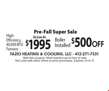 Pre-Fall Super Sale. As Low As $1995 High-Efficiency, 40,000 BTU Furnace. $500 OFF Boiler Installed. With this coupon. Must mention ad at time of sale. Not valid with other offers or prior purchases. Expires 10-6-17.