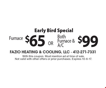 Early Bird Special. $99 Both Furnace & A/C. $65 Furnace. With this coupon. Must mention ad at time of sale. Not valid with other offers or prior purchases. Expires 10-6-17.