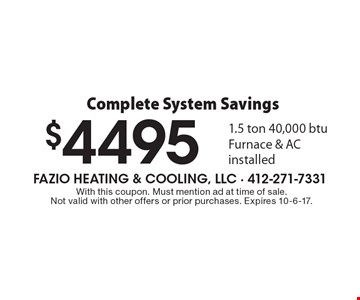 Complete System Savings $4495 1.5 ton 40,000 BTU Furnace & AC installed. With this coupon. Must mention ad at time of sale. Not valid with other offers or prior purchases. Expires 10-6-17.