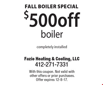 Fall boiler special. $500 off boiler. Completely installed. With this coupon. Not valid with other offers or prior purchases. Offer expires 12-8-17.
