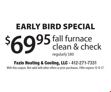 Early bird special. $69.95 fall furnace clean & check. Regularly $80. With this coupon. Not valid with other offers or prior purchases. Offer expires 12-8-17.