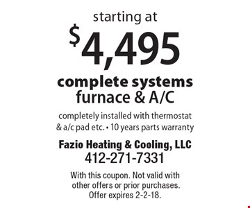 Complete systems furnace & A/C starting at $4,495. Completely installed with thermostat& a/c pad etc. 10 years parts warranty. With this coupon. Not valid with other offers or prior purchases. Offer expires 2-2-18.