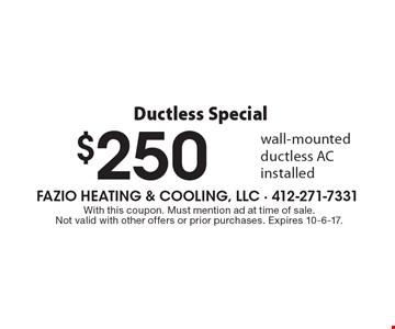 Ductless Special - $250 off wall-mounted ductless AC installed. With this coupon. Must mention ad at time of sale. Not valid with other offers or prior purchases. Expires 10-6-17.