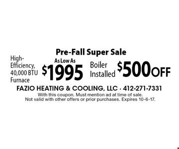 Pre-Fall Super Sale - High-Efficiency, 40,000 BTU Furnace As Low As $1995 OR $500 OFF Boiler Installed. With this coupon. Must mention ad at time of sale. Not valid with other offers or prior purchases. Expires 10-6-17.
