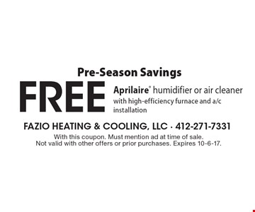 Pre-Season Savings - FREE Aprilaire humidifier or air cleaner with high-efficiency furnace and a/c installation. With this coupon. Must mention ad at time of sale. Not valid with other offers or prior purchases. Expires 10-6-17.