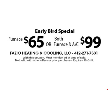Early Bird Special -  Furnace $65 OR Both Furnace & A/C $99. With this coupon. Must mention ad at time of sale. Not valid with other offers or prior purchases. Expires 10-6-17.
