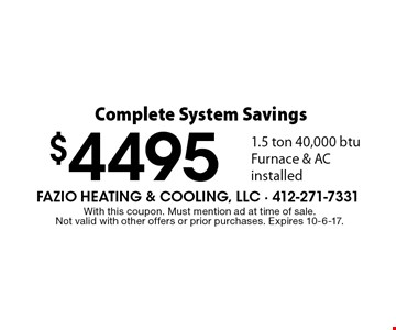 Complete System Savings - $4495 1.5 ton 40,000 btu Furnace & AC installed. With this coupon. Must mention ad at time of sale. Not valid with other offers or prior purchases. Expires 10-6-17.