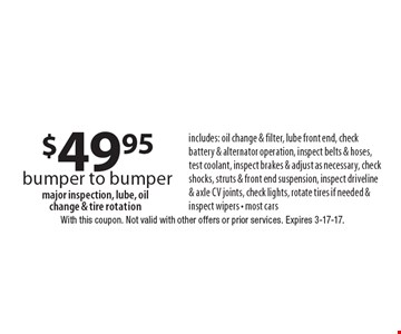 $49.95 bumper to bumper includes: oil change & filter, lube front end, check battery & alternator operation, inspect belts & hoses, test coolant, inspect brakes & adjust as necessary, check shocks, struts & front end suspension, inspect driveline & axle cv joints, check lights, rotate tires if needed & inspect wipers - most carsmajor inspection, lube, oil change & tire rotation . With this coupon. Not valid with other offers or prior services. Expires 3-17-17.
