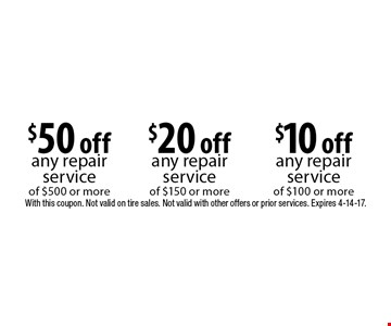 $10 off any repair service of $100 or more OR $20 off any repair service of $150 or more OR $50 off any repair service of $500 or more. With this coupon. Not valid on tire sales. Not valid with other offers or prior services. Expires 4-14-17.