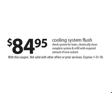 $84.95 cooling system flush check system for leaks, chemically clean complete system & refill with required amount of new coolant. With this coupon. Not valid with other offers or prior services. Expires 1-31-18.
