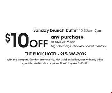 Sunday brunch buffet 10:30am-2pm - $10 OFF any purchase of $50 or more. Highchair-age children complimentary. With this coupon. Sunday brunch only. Not valid on holidays or with any other specials, certificates or promotions. Expires 3-10-17.