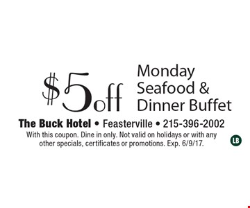 $5 off Monday Seafood & Dinner Buffet. With this coupon. Dine in only. Not valid on holidays or with any other specials, certificates or promotions. Exp. 6/9/17.