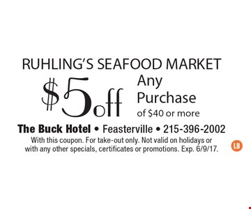 RUHLING'S SEAFOOD MARKET $5 off Any Purchase of $40 or more. With this coupon. For take-out only. Not valid on holidays or with any other specials, certificates or promotions. Exp. 6/9/17.